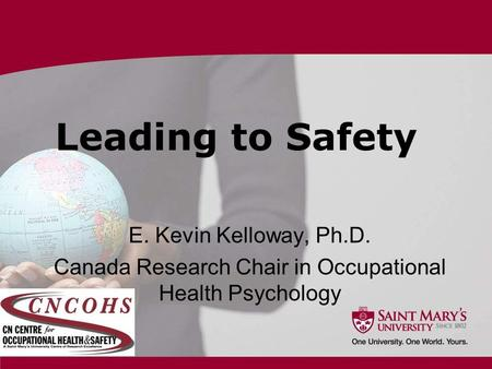 Leading to Safety E. Kevin Kelloway, Ph.D. Canada Research Chair in Occupational Health Psychology.