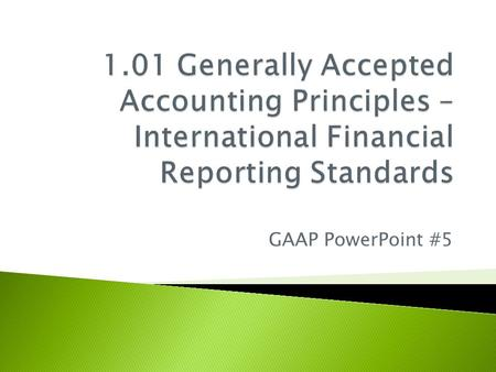 GAAP PowerPoint #5.  International Financial Reporting Standards  Adopted in 1989 by the International Accounting Standards Board  Composed of principles-based.