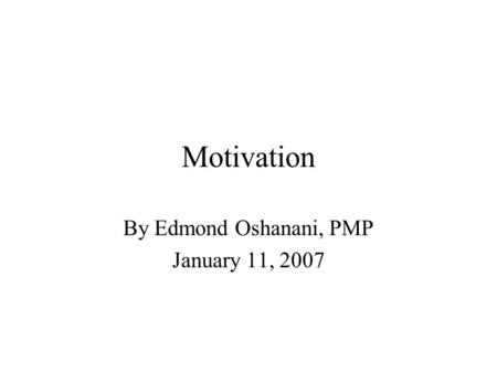 Motivation By Edmond Oshanani, PMP January 11, 2007.