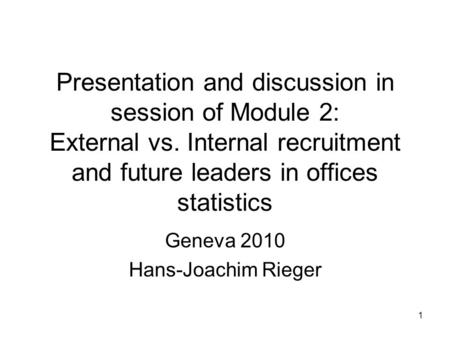 1 Presentation and discussion in session of Module 2: External vs. Internal recruitment and future leaders in offices statistics Geneva 2010 Hans-Joachim.