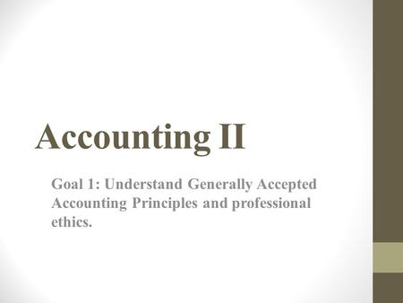 Accounting II Goal 1: Understand Generally Accepted Accounting Principles and professional ethics.