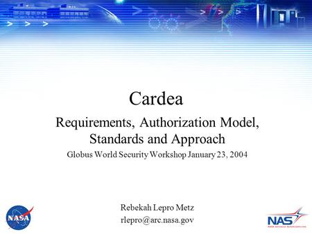 Cardea Requirements, Authorization Model, Standards and Approach Globus World Security Workshop January 23, 2004 Rebekah Lepro Metz