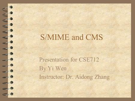 S/MIME and CMS Presentation for CSE712 By Yi Wen Instructor: Dr. Aidong Zhang.