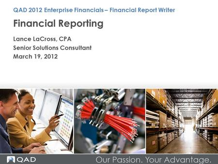 Financial Reporting Lance LaCross, CPA Senior Solutions Consultant March 19, 2012 QAD 2012 Enterprise Financials – Financial Report Writer.