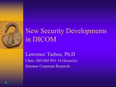 S New Security Developments in DICOM Lawrence Tarbox, Ph.D Chair, DICOM WG 14 (Security) Siemens Corporate Research.