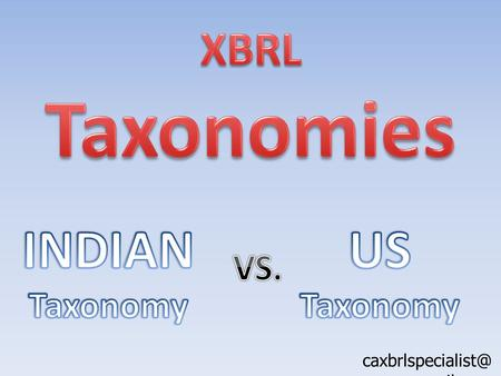 gmail.com. Basis IFRS Indian Taxonomy US Taxonomy Indian Taxonomy is based on IFRS platform. Gradually, Indian accounting in converging.