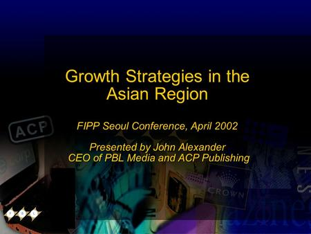 Growth Strategies in the Asian Region FIPP Seoul Conference, April 2002 Presented by John Alexander CEO of PBL Media and ACP Publishing Growth Strategies.