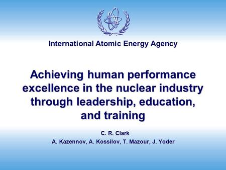 International Atomic Energy Agency Achieving human performance excellence in the nuclear industry through leadership, education, and training C. R. Clark.