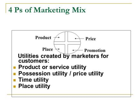 4 Ps of <strong>Marketing</strong> <strong>Mix</strong> Utilities created by <strong>marketers</strong> for customers: <strong>Product</strong> or service utility Possession utility / price utility Time utility Place utility.