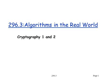 296.3Page 1 296.3:Algorithms in the Real World Cryptography 1 and 2.