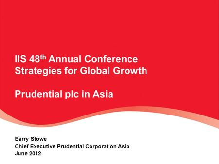 IIS 48 th Annual Conference Strategies for Global Growth Prudential plc in Asia Barry Stowe Chief Executive Prudential Corporation Asia June 2012.