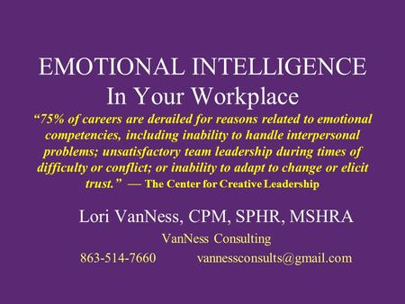 "EMOTIONAL INTELLIGENCE In Your Workplace ""75% of careers are derailed for reasons related to emotional competencies, including inability to handle interpersonal."