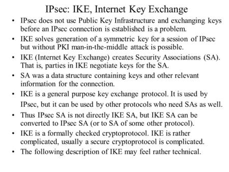 IPsec: IKE, Internet Key Exchange IPsec does not use Public Key Infrastructure and exchanging keys before an IPsec connection is established is a problem.