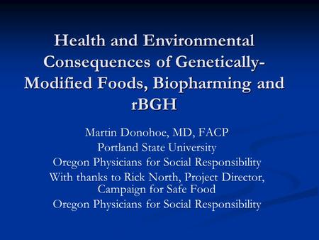 Health <strong>and</strong> <strong>Environmental</strong> Consequences of Genetically- Modified Foods, Biopharming <strong>and</strong> rBGH Martin Donohoe, MD, FACP Portland State University Oregon Physicians.