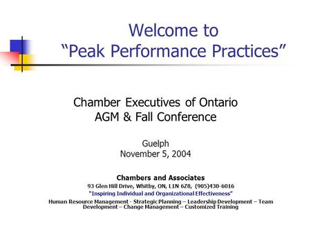 "Welcome to ""Peak Performance Practices"" Chamber Executives of Ontario AGM & Fall Conference Guelph November 5, 2004 Chambers and Associates 93 Glen Hill."