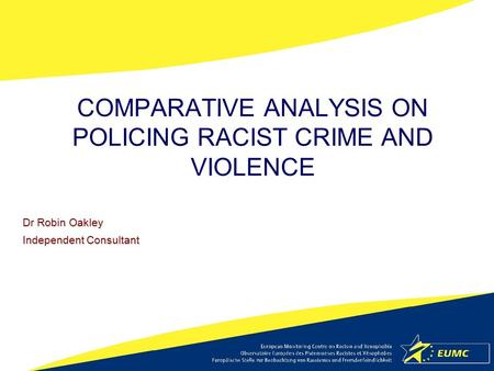 COMPARATIVE ANALYSIS ON POLICING RACIST CRIME AND VIOLENCE Dr Robin Oakley Independent Consultant.