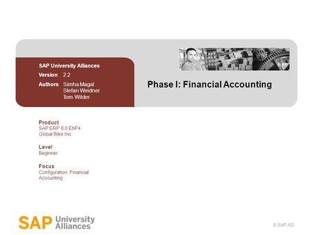 © SAP AG Phase I: Financial Accounting SAP University Alliances Version 2.2 Authors Simha Magal Stefan Weidner Tom Wilder Product SAP ERP 6.0 EhP4 Global.