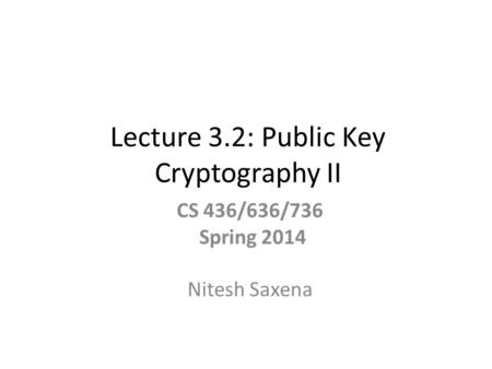 Lecture 3.2: Public Key Cryptography II CS 436/636/736 Spring 2014 Nitesh Saxena.