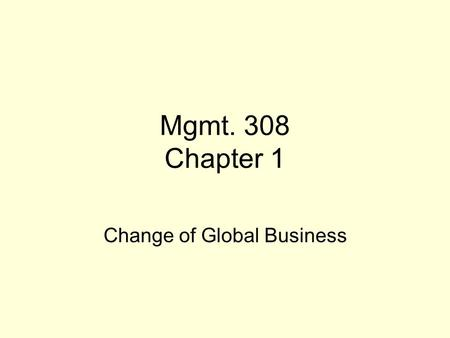 Mgmt. 308 Chapter 1 Change of Global Business. Globalization It is trend away from distinct national economic units and toward one huge global market.