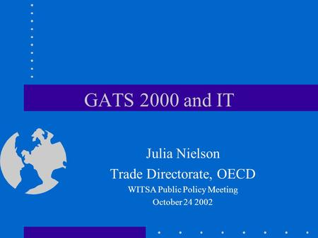 GATS 2000 and IT Julia Nielson Trade Directorate, OECD WITSA Public Policy Meeting October 24 2002.