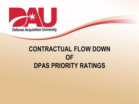 CONTRACTUAL FLOW DOWN OF DPAS PRIORITY RATINGS. 2 What is DPAS? The Defense Priorities and Allocations System (DPAS) is used to prioritize national defense-