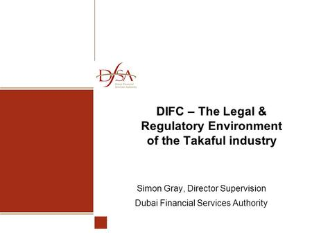 DIFC – The Legal & Regulatory Environment of the Takaful industry Simon Gray, Director Supervision Dubai Financial Services Authority.