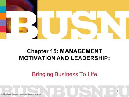 © 2009 South-Western, a division of Cengage Learning 1 Chapter 15: MANAGEMENT MOTIVATION AND LEADERSHIP: Bringing Business To Life.