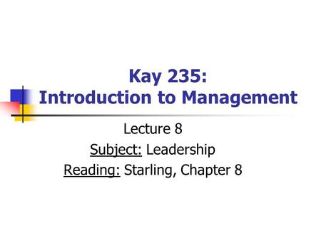 Kay 235: Introduction to Management Lecture 8 Subject: Leadership Reading: Starling, Chapter 8.