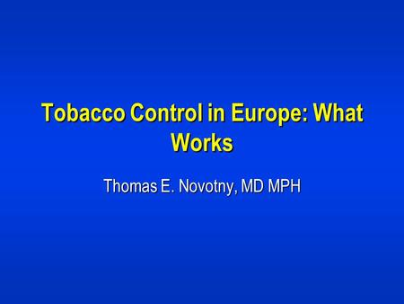 Tobacco Control in Europe: What Works Thomas E. Novotny, MD MPH.