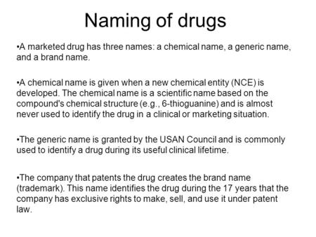 Naming of drugs A marketed drug has three names: a chemical name, a generic name, and a brand name. A chemical name is given when a new chemical entity.