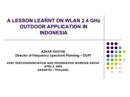 A LESSON LEARNT ON WLAN 2.4 GHz OUTDOOR APPLICATION IN INDONESIA AZHAR HASYIM Director of Frequency Spectrum Planning – DGPT APEC TELECOMMUNICATION AND.