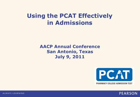 Using the PCAT Effectively in Admissions AACP Annual Conference San Antonio, Texas July 9, 2011.