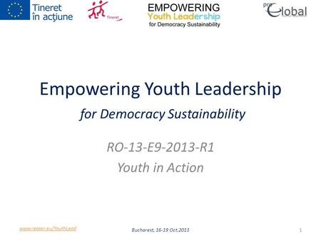 Empowering Youth Leadership for Democracy Sustainability RO-13-E9-2013-R1 Youth in Action Bucharest, 16-19 Oct.20131 www.reaser.eu/YouthLead.