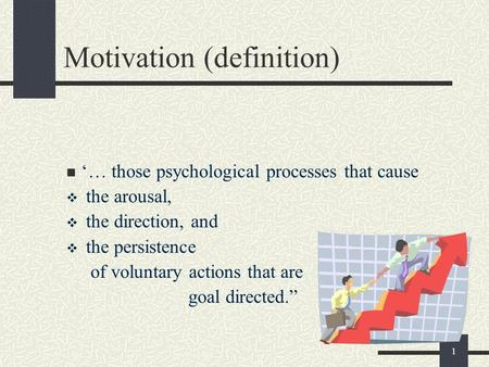 1 Motivation (definition) '… those psychological processes that cause  the arousal,  the direction, and  the persistence of voluntary actions that are.