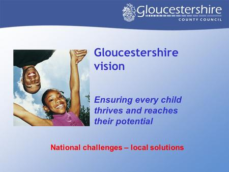 Gloucestershire vision Ensuring every child thrives and reaches their potential National challenges – local solutions.