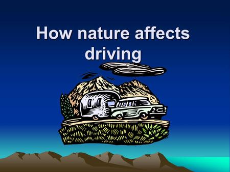 How nature affects driving. What are some other situations that might affect your ability to properly control a vehicle? ► Dawn/Dusk ► Rain ► Snow/Sleet.