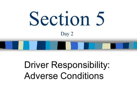 Section 5 Day 2 Driver Responsibility: Adverse Conditions.