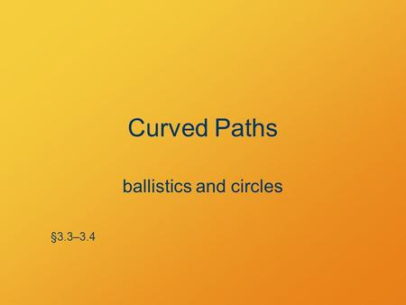 Curved Paths ballistics and circles §3.3–3.4. Poll Question Predict: Which ball will land sooner? A.The ball launched horizontally. B.The ball dropped.