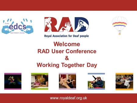 Welcome RAD User Conference & Working Together Day www.royaldeaf.org.uk.