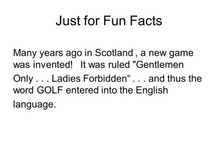 "Just for Fun Facts Many years ago in Scotland, a new game was invented! It was ruled Gentlemen Only... Ladies Forbidden""... and thus the word GOLF entered."