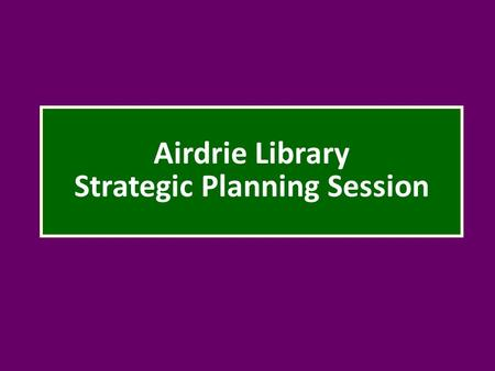 Airdrie Library Strategic Planning Session. Welcome back! Tonight's agenda: Review results of first meeting (Janine) Discuss 5 top priority service responses.