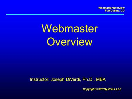 Webmaster Overview Fort Collins, CO Copyright © XTR Systems, LLC Webmaster Overview Instructor: Joseph DiVerdi, Ph.D., MBA.