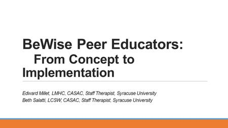 BeWise Peer Educators: From Concept to Implementation Edward Millet, LMHC, CASAC, Staff Therapist, Syracuse University Beth Salatti, LCSW, CASAC, Staff.