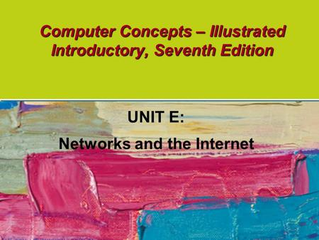 Computer Concepts – Illustrated Introductory, Seventh Edition UNIT E: Networks and the Internet.