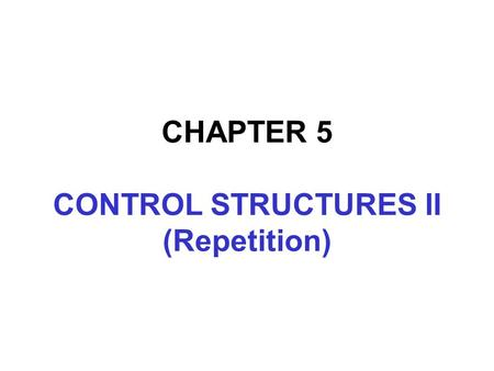 CHAPTER 5 CONTROL STRUCTURES II (Repetition). In this chapter, you will:  Learn about repetition (looping) control structures  Explore how to construct.