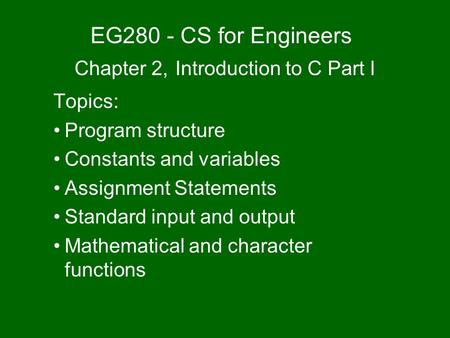 EG280 - CS for Engineers Chapter 2, Introduction to C Part I Topics: Program structure Constants and variables Assignment Statements Standard input and.