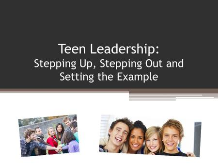 Teen Leadership: Stepping Up, Stepping Out and Setting the Example.
