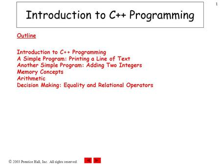  2003 Prentice Hall, Inc. All rights reserved. 1 Introduction to C++ Programming Outline Introduction to C++ Programming A Simple Program: Printing a.