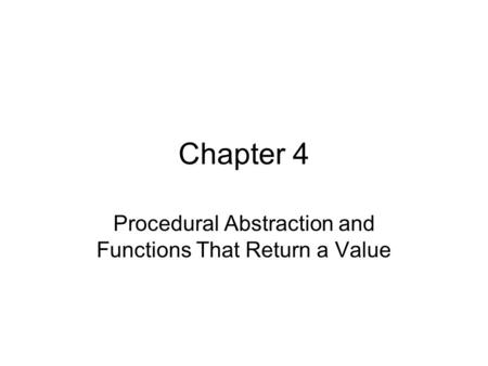 Chapter 4 Procedural Abstraction and Functions That Return a Value.