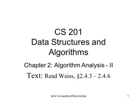CS 201 Data Structures and Algorithms Chapter 2: Algorithm Analysis - II Text: Read Weiss, §2.4.3 – 2.4.6 1Izmir University of Economics.